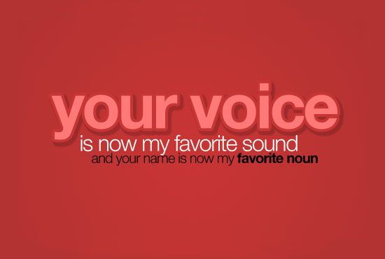your voice is now my favorite sound and your name is now my favorite noun