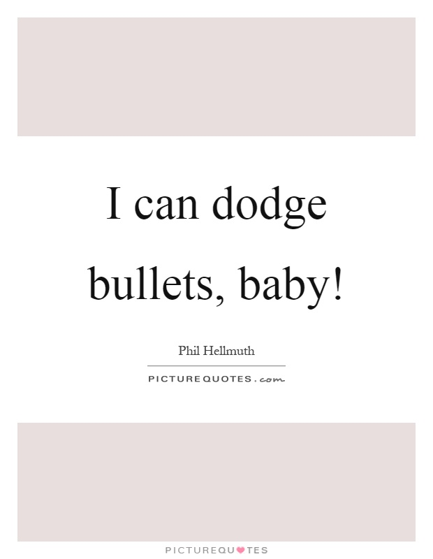 i'm dodging bullets baby quote for i dodged a bullet