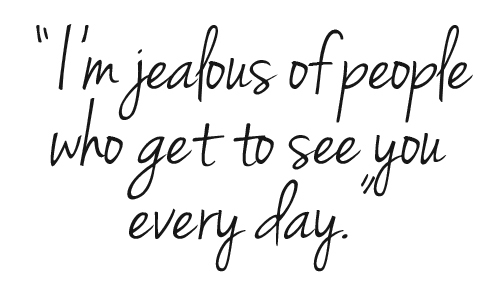 I'm jealous of people who get to see you every day. Photo quote for A Small Gesture