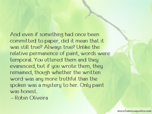 And even if something had once been committed to paper , did it mean that it was still true? Always true? Unlike the relitive permanence of paint, words were temporal. Your uttered them and they evanesced.